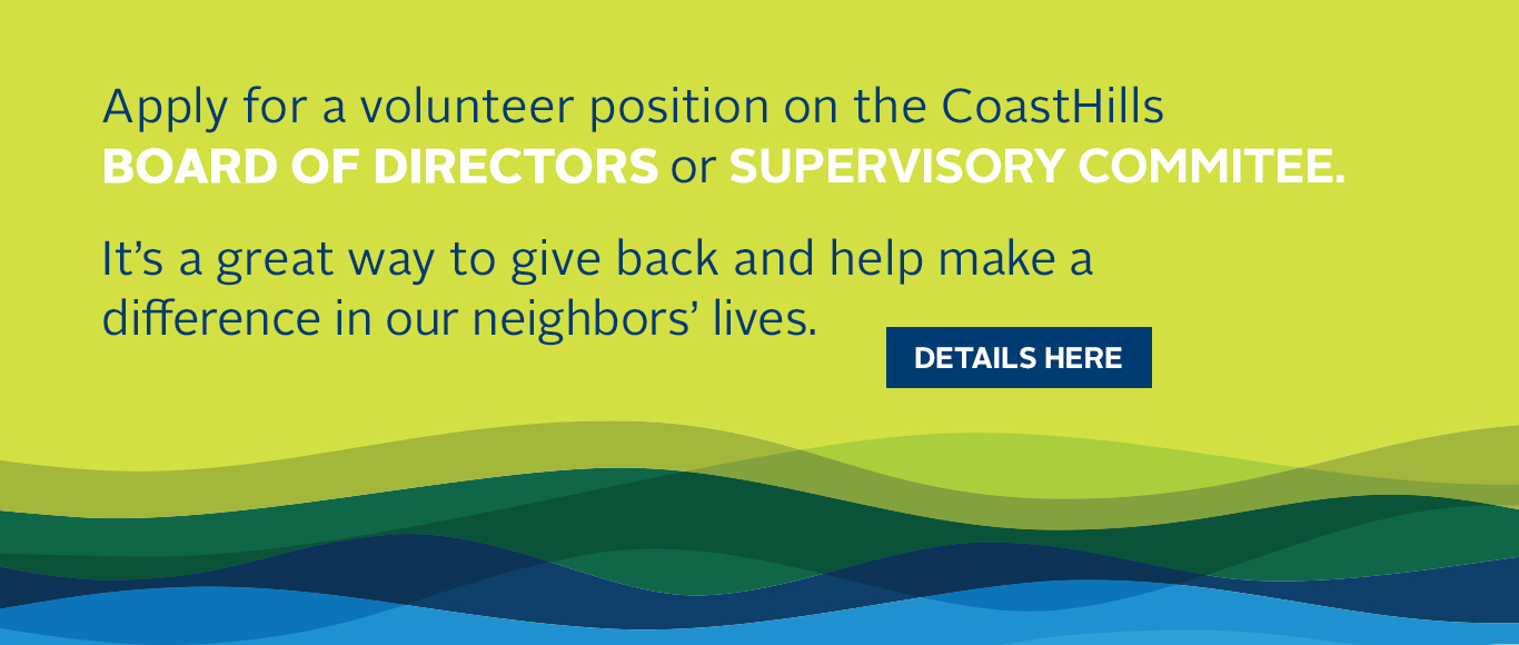 Apply for a volunteer position on the CoastHills Board of Directors or Supervisory Committee.