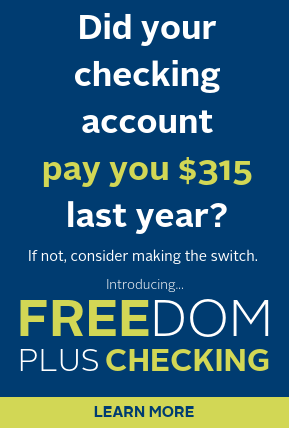 Did your checking account pay you $315 last year? Consider making the switch to Freedom Plus Checking. Click to learn more.
